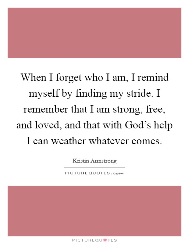 When I forget who I am, I remind myself by finding my stride. I remember that I am strong, free, and loved, and that with God's help I can weather whatever comes Picture Quote #1