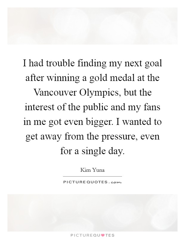 I had trouble finding my next goal after winning a gold medal at the Vancouver Olympics, but the interest of the public and my fans in me got even bigger. I wanted to get away from the pressure, even for a single day Picture Quote #1