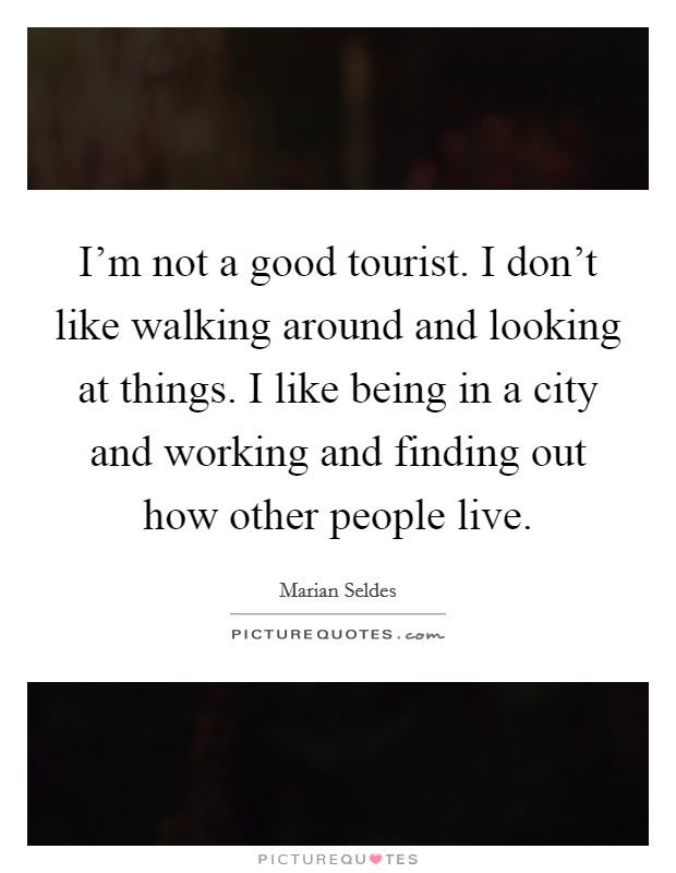 I'm not a good tourist. I don't like walking around and looking at things. I like being in a city and working and finding out how other people live Picture Quote #1