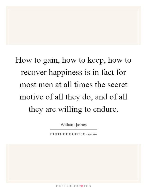 How to gain, how to keep, how to recover happiness is in fact for most men at all times the secret motive of all they do, and of all they are willing to endure. Picture Quote #1