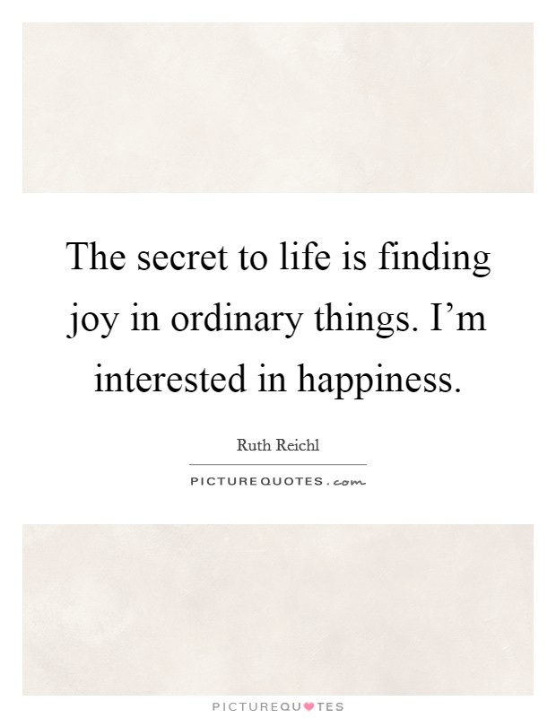 The secret to life is finding joy in ordinary things. I'm interested in happiness Picture Quote #1