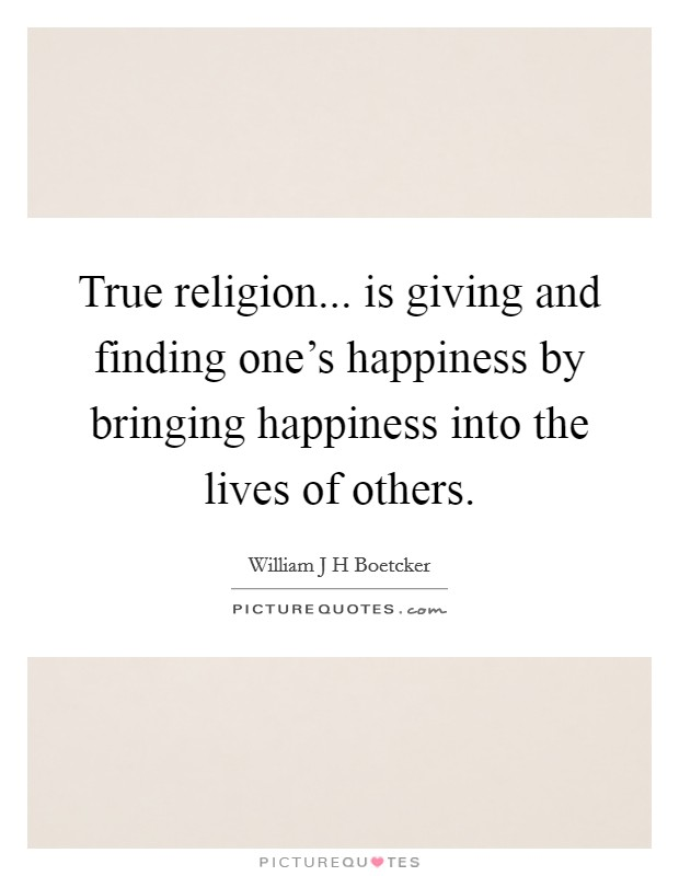 True religion... is giving and finding one's happiness by bringing happiness into the lives of others. Picture Quote #1