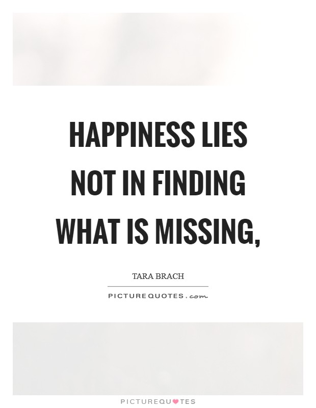Happiness lies not in finding what is missing, Picture Quote #1
