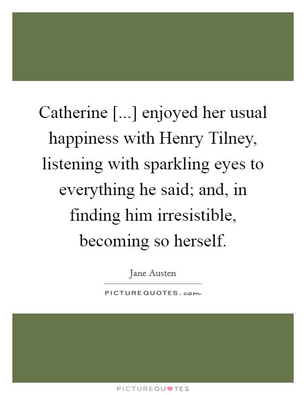 Catherine [...] enjoyed her usual happiness with Henry Tilney, listening with sparkling eyes to everything he said; and, in finding him irresistible, becoming so herself Picture Quote #1