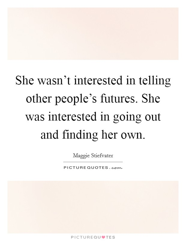 She wasn't interested in telling other people's futures. She was interested in going out and finding her own Picture Quote #1