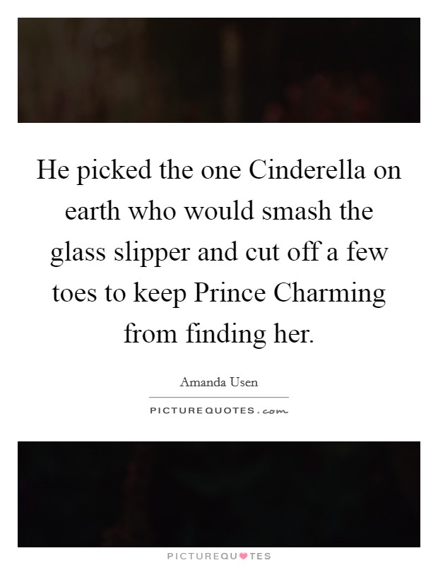 He picked the one Cinderella on earth who would smash the glass slipper and cut off a few toes to keep Prince Charming from finding her Picture Quote #1