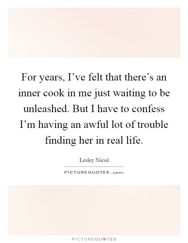 For years, I've felt that there's an inner cook in me just waiting to be unleashed. But I have to confess I'm having an awful lot of trouble finding her in real life Picture Quote #1