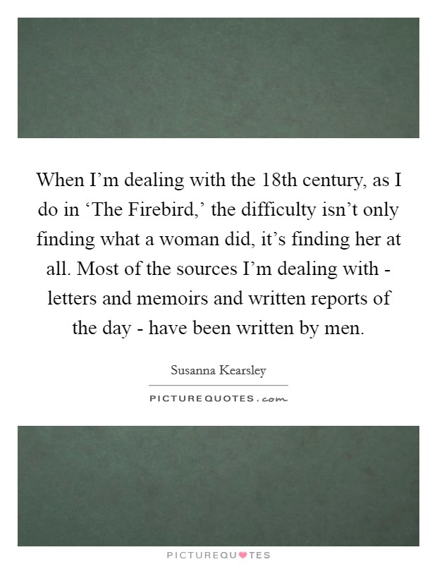 When I'm dealing with the 18th century, as I do in 'The Firebird,' the difficulty isn't only finding what a woman did, it's finding her at all. Most of the sources I'm dealing with - letters and memoirs and written reports of the day - have been written by men Picture Quote #1