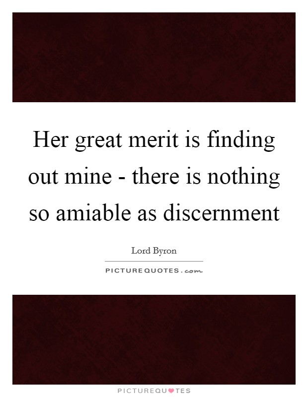 Her great merit is finding out mine - there is nothing so amiable as discernment Picture Quote #1