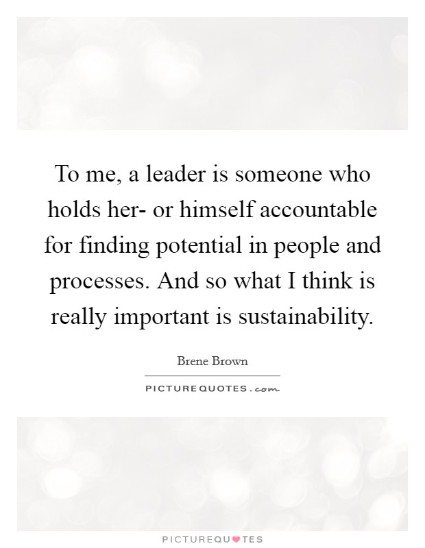 To me, a leader is someone who holds her- or himself accountable for finding potential in people and processes. And so what I think is really important is sustainability Picture Quote #1