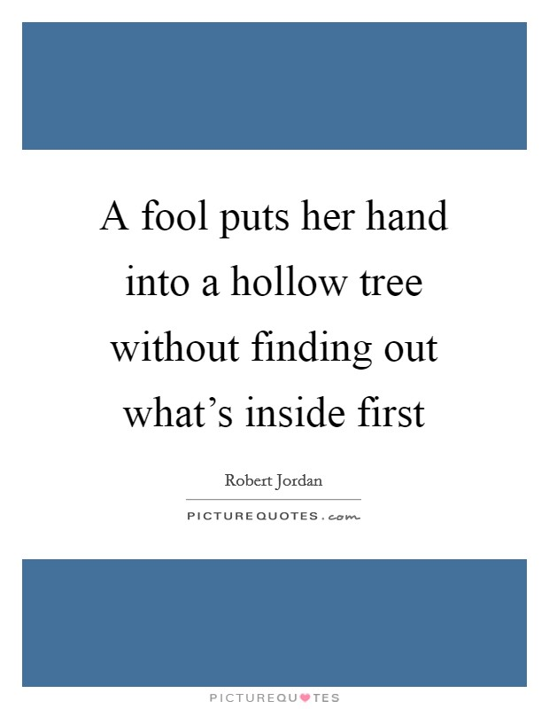 A fool puts her hand into a hollow tree without finding out what's inside first Picture Quote #1
