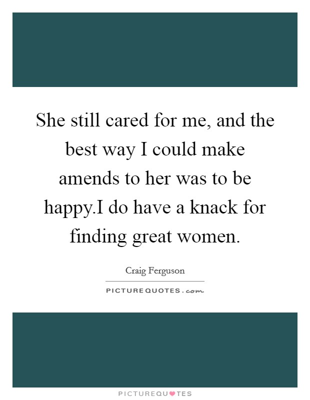 She still cared for me, and the best way I could make amends to her was to be happy.I do have a knack for finding great women Picture Quote #1