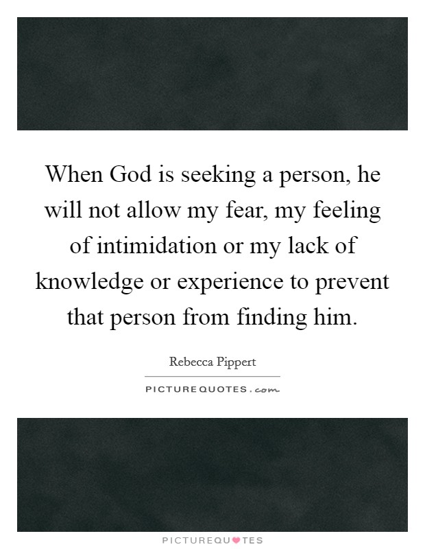 When God is seeking a person, he will not allow my fear, my feeling of intimidation or my lack of knowledge or experience to prevent that person from finding him. Picture Quote #1
