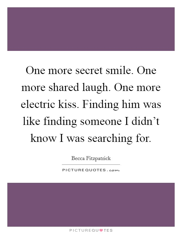 One more secret smile. One more shared laugh. One more electric kiss. Finding him was like finding someone I didn't know I was searching for Picture Quote #1