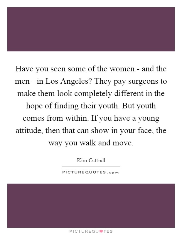 Have you seen some of the women - and the men - in Los Angeles? They pay surgeons to make them look completely different in the hope of finding their youth. But youth comes from within. If you have a young attitude, then that can show in your face, the way you walk and move Picture Quote #1
