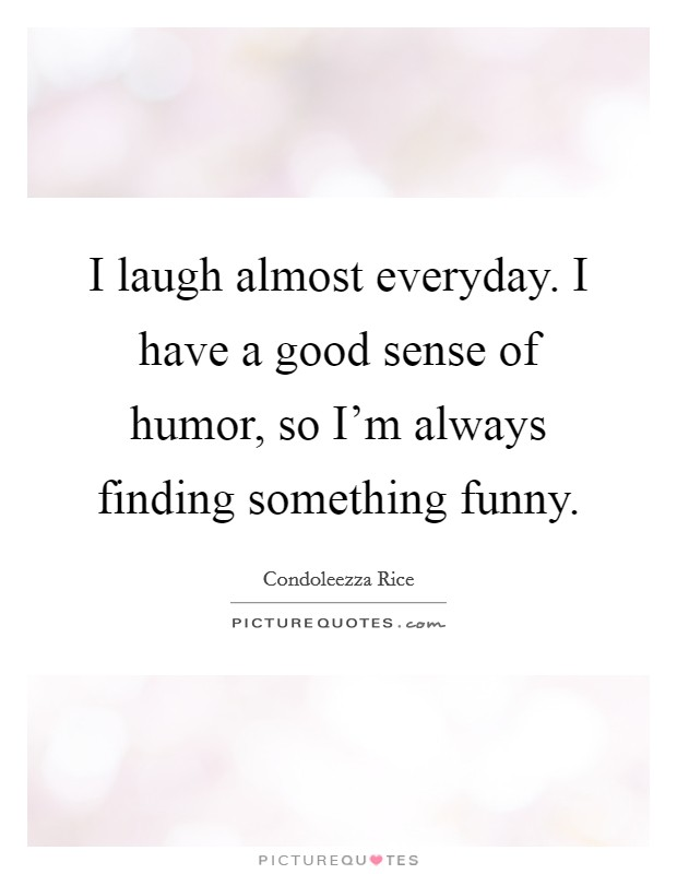 I laugh almost everyday. I have a good sense of humor, so I'm always finding something funny Picture Quote #1