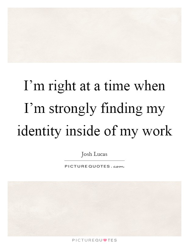 I'm right at a time when I'm strongly finding my identity inside of my work Picture Quote #1