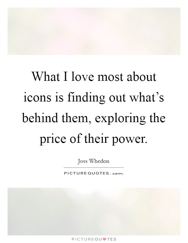 What I love most about icons is finding out what's behind them, exploring the price of their power Picture Quote #1