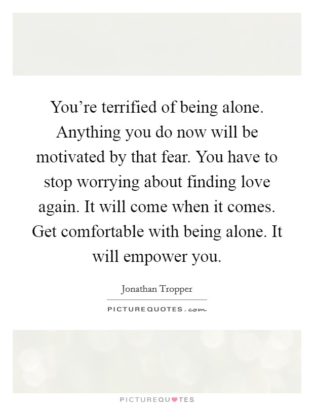 You're terrified of being alone. Anything you do now will be motivated by that fear. You have to stop worrying about finding love again. It will come when it comes. Get comfortable with being alone. It will empower you Picture Quote #1