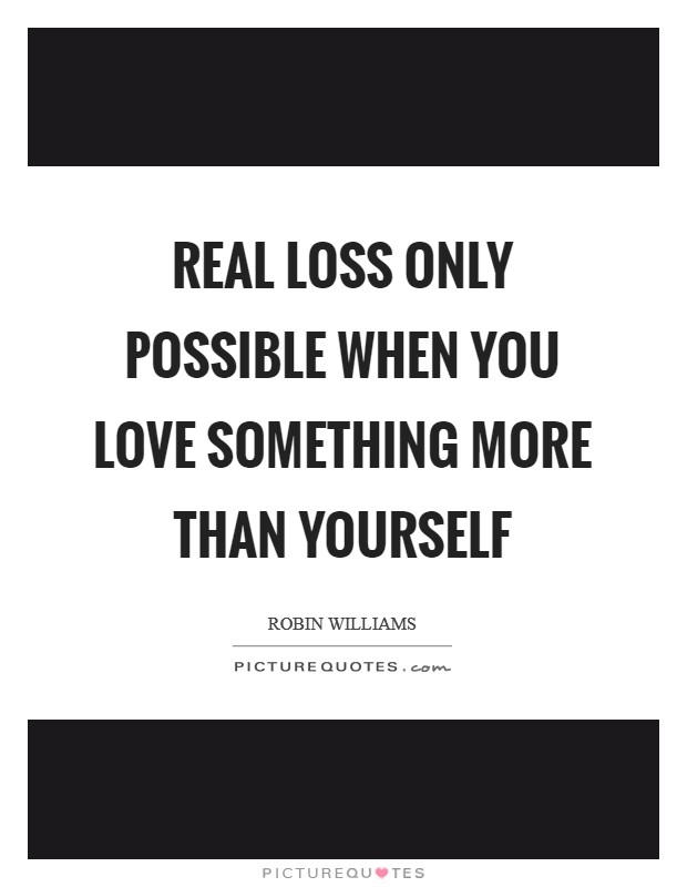 Real loss only possible when you love something more than yourself Picture Quote #1
