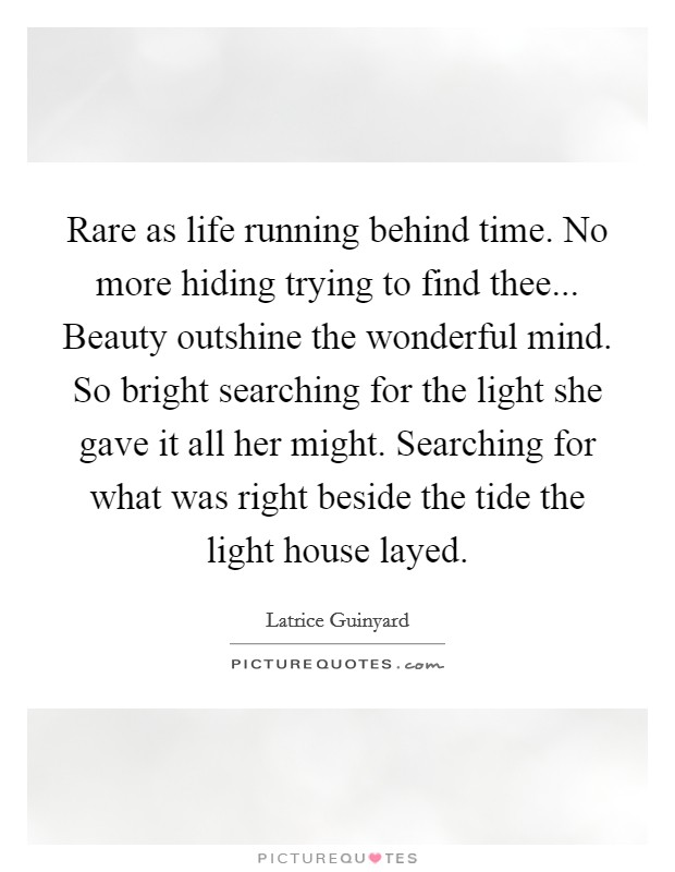 Rare as life running behind time. No more hiding trying to find thee... Beauty outshine the wonderful mind. So bright searching for the light she gave it all her might. Searching for what was right beside the tide the light house layed Picture Quote #1