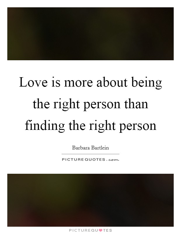 Love is more about being the right person than finding the right person Picture Quote #1