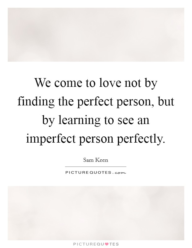 We come to love not by finding the perfect person, but by learning to see an imperfect person perfectly Picture Quote #1