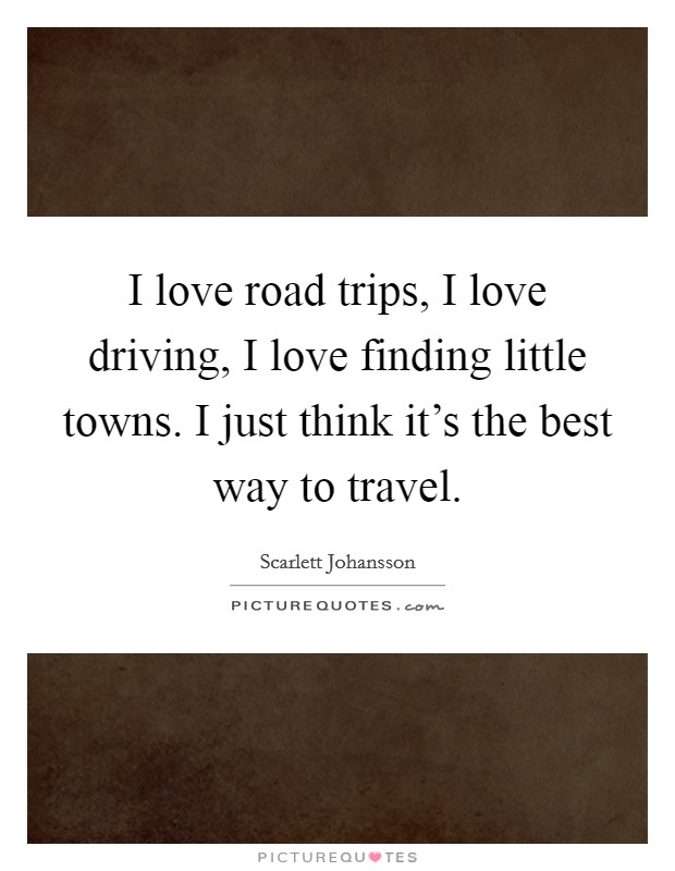 I love road trips, I love driving, I love finding little towns. I just think it's the best way to travel Picture Quote #1