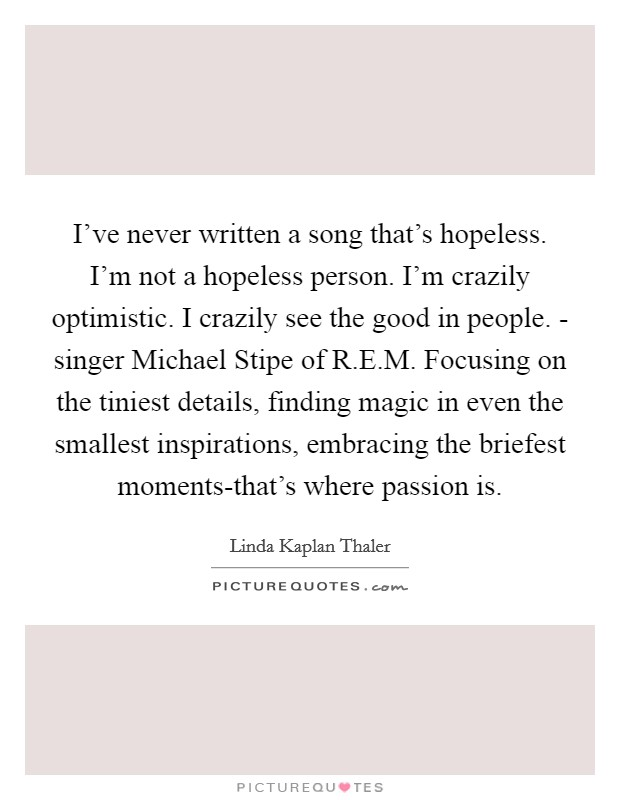 I've never written a song that's hopeless. I'm not a hopeless person. I'm crazily optimistic. I crazily see the good in people. - singer Michael Stipe of R.E.M. Focusing on the tiniest details, finding magic in even the smallest inspirations, embracing the briefest moments-that's where passion is Picture Quote #1