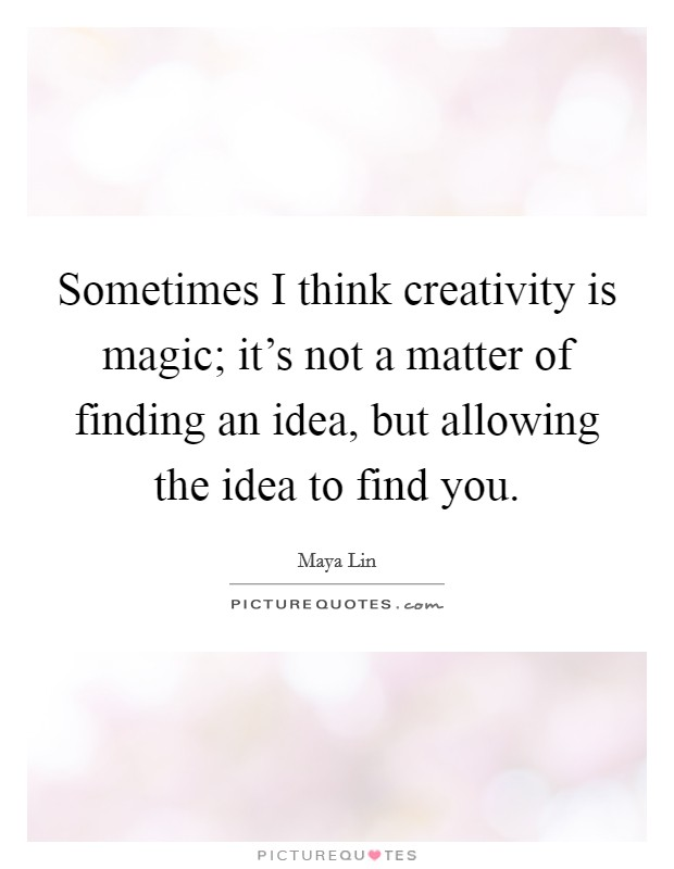 Sometimes I think creativity is magic; it's not a matter of finding an idea, but allowing the idea to find you Picture Quote #1