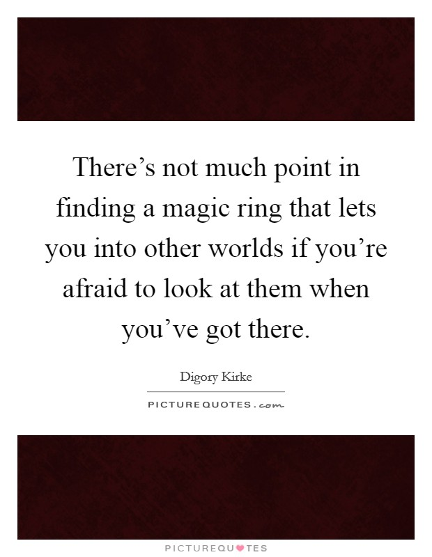 There's not much point in finding a magic ring that lets you into other worlds if you're afraid to look at them when you've got there Picture Quote #1