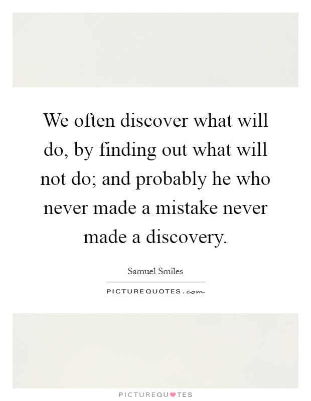 We often discover what will do, by finding out what will not do; and probably he who never made a mistake never made a discovery Picture Quote #1