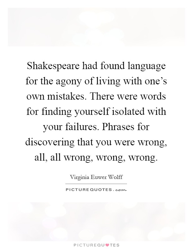 Shakespeare had found language for the agony of living with one's own mistakes. There were words for finding yourself isolated with your failures. Phrases for discovering that you were wrong, all, all wrong, wrong, wrong Picture Quote #1