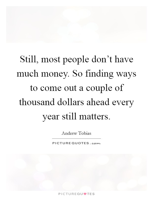 Still, most people don't have much money. So finding ways to come out a couple of thousand dollars ahead every year still matters Picture Quote #1