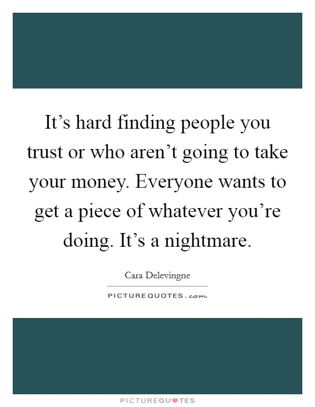 It's hard finding people you trust or who aren't going to take your money. Everyone wants to get a piece of whatever you're doing. It's a nightmare Picture Quote #1
