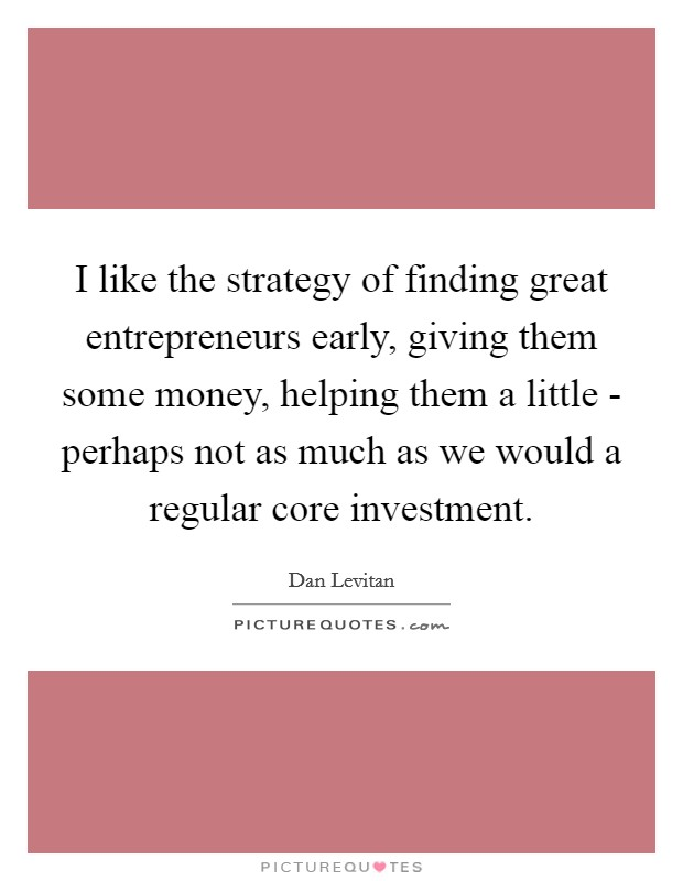 I like the strategy of finding great entrepreneurs early, giving them some money, helping them a little - perhaps not as much as we would a regular core investment Picture Quote #1