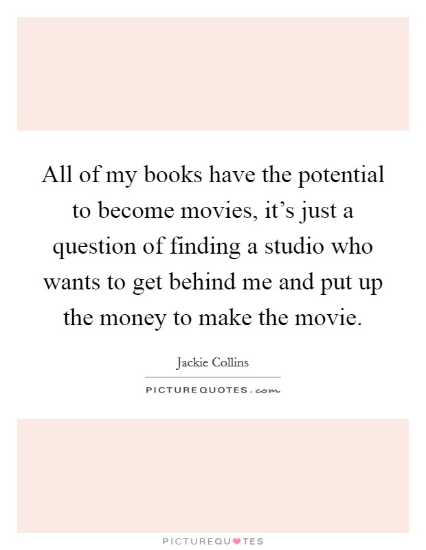 All of my books have the potential to become movies, it's just a question of finding a studio who wants to get behind me and put up the money to make the movie Picture Quote #1