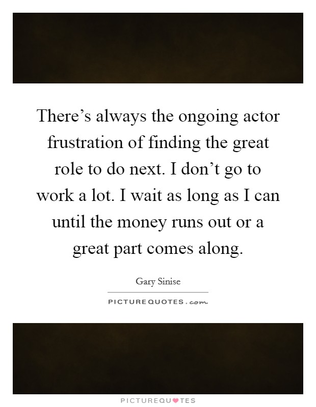 There's always the ongoing actor frustration of finding the great role to do next. I don't go to work a lot. I wait as long as I can until the money runs out or a great part comes along. Picture Quote #1