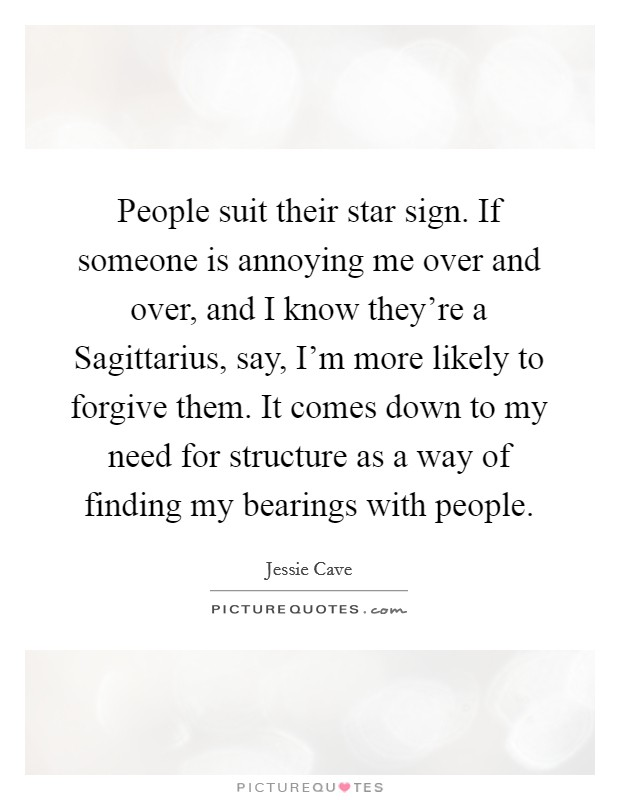 People suit their star sign. If someone is annoying me over and over, and I know they're a Sagittarius, say, I'm more likely to forgive them. It comes down to my need for structure as a way of finding my bearings with people Picture Quote #1