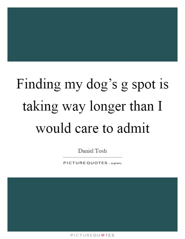 Finding my dog's g spot is taking way longer than I would care to admit Picture Quote #1