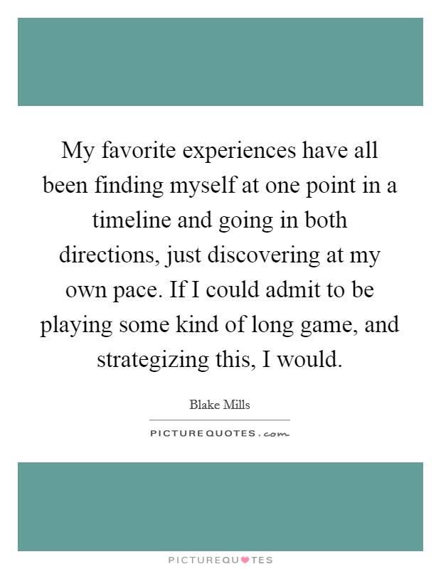 My favorite experiences have all been finding myself at one point in a timeline and going in both directions, just discovering at my own pace. If I could admit to be playing some kind of long game, and strategizing this, I would Picture Quote #1