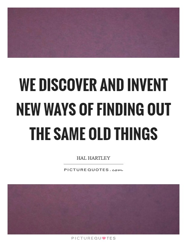 We discover and invent new ways of finding out the same old things Picture Quote #1