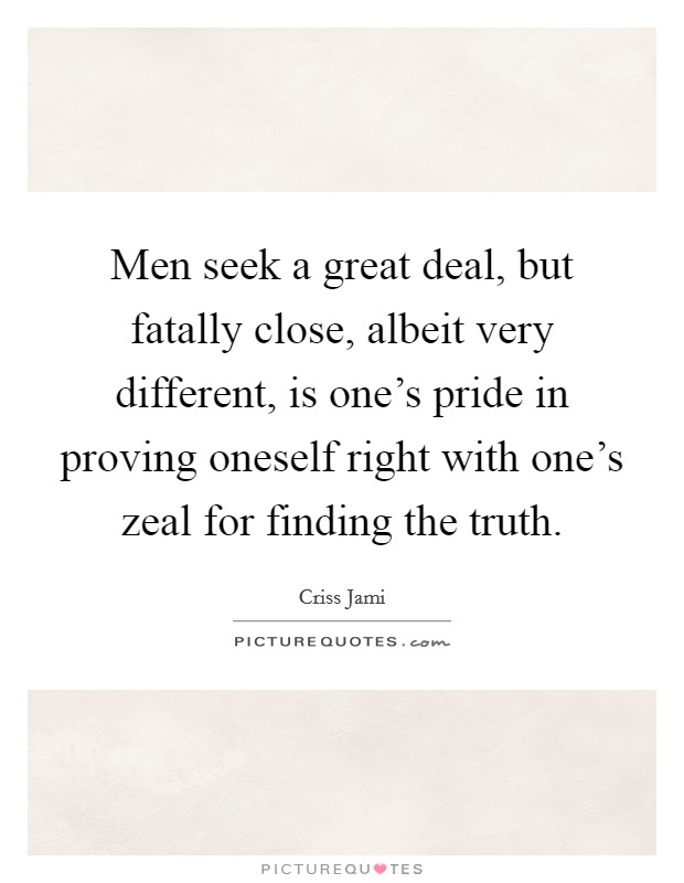 Men seek a great deal, but fatally close, albeit very different, is one's pride in proving oneself right with one's zeal for finding the truth Picture Quote #1