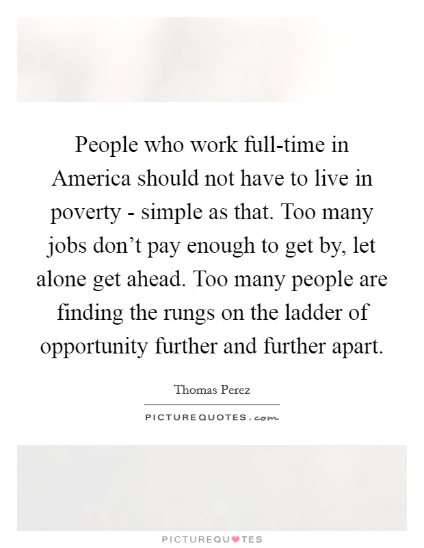 People who work full-time in America should not have to live in poverty - simple as that. Too many jobs don't pay enough to get by, let alone get ahead. Too many people are finding the rungs on the ladder of opportunity further and further apart Picture Quote #1
