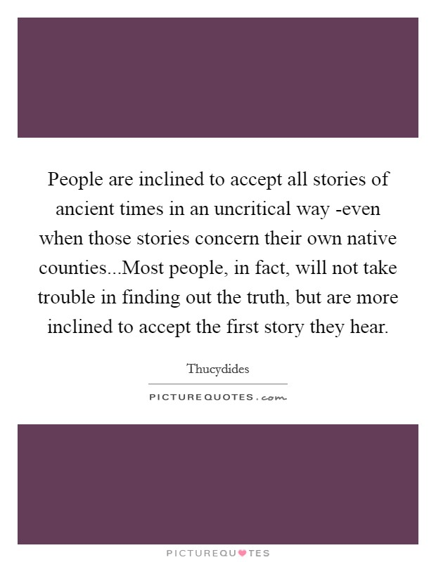 People are inclined to accept all stories of ancient times in an uncritical way -even when those stories concern their own native counties...Most people, in fact, will not take trouble in finding out the truth, but are more inclined to accept the first story they hear Picture Quote #1