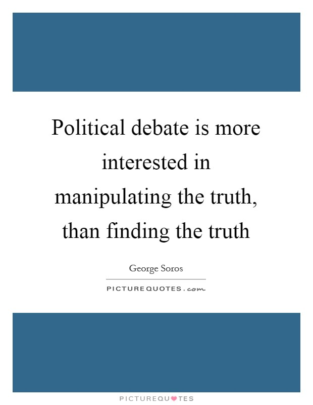Political debate is more interested in manipulating the truth, than finding the truth Picture Quote #1