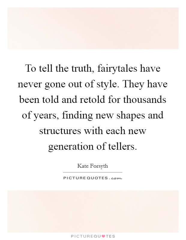 To tell the truth, fairytales have never gone out of style. They have been told and retold for thousands of years, finding new shapes and structures with each new generation of tellers Picture Quote #1