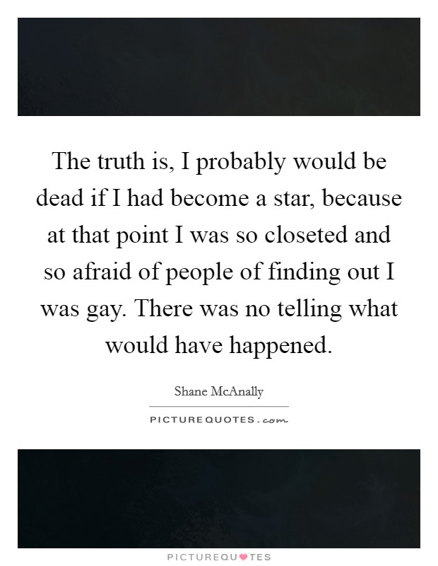 The truth is, I probably would be dead if I had become a star, because at that point I was so closeted and so afraid of people of finding out I was gay. There was no telling what would have happened Picture Quote #1