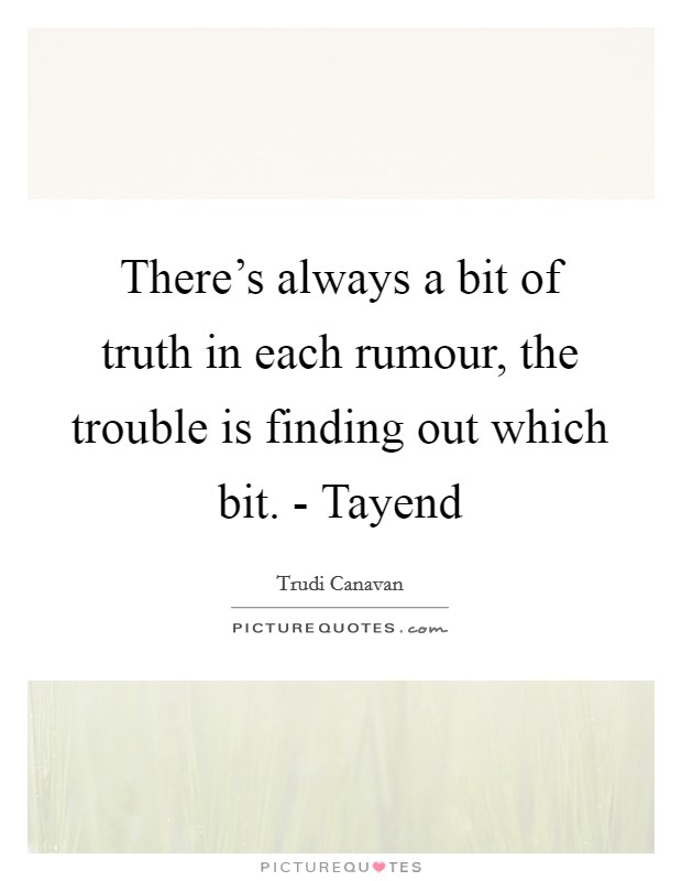 There's always a bit of truth in each rumour, the trouble is finding out which bit. - Tayend Picture Quote #1