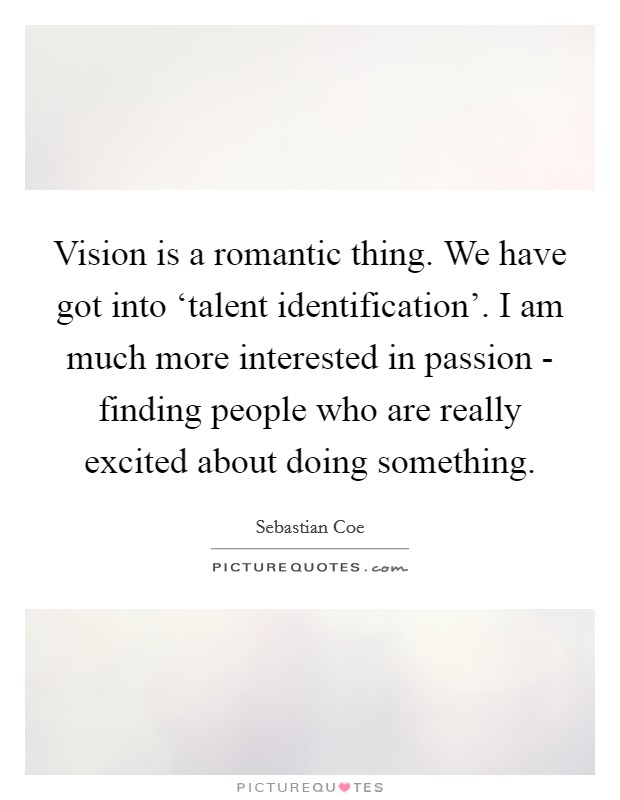 Vision is a romantic thing. We have got into 'talent identification'. I am much more interested in passion - finding people who are really excited about doing something Picture Quote #1
